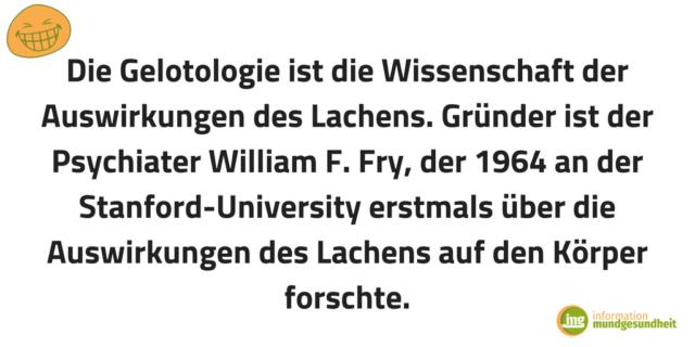 Die Gelotologie ist die Wissenschaft der Auswirkungen des Lachens. Gründer ist der Psychiater William F. Fry, der 1964 an der Stanford-University erstmals über die Auswirkungen des Lachens auf den Körper forschte